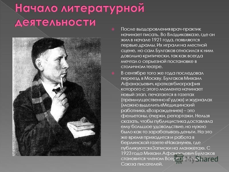 После выздоровления врач-практик начинает писать. Во Владикавказе, где он жил в начале 1921 года, появляются первые драмы. Их играли на местной сцене, но сам Булгаков относился к ним довольно критически, так как всегда мечтал о серьезной постановке в