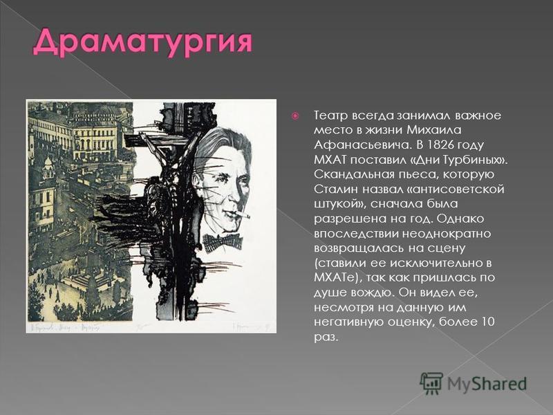 Театр всегда занимал важное место в жизни Михаила Афанасьевича. В 1826 году МХАТ поставил «Дни Турбиных». Скандальная пьеса, которую Сталин назвал «антисоветской штукой», сначала была разрешена на год. Однако впоследствии неоднократно возвращалась на