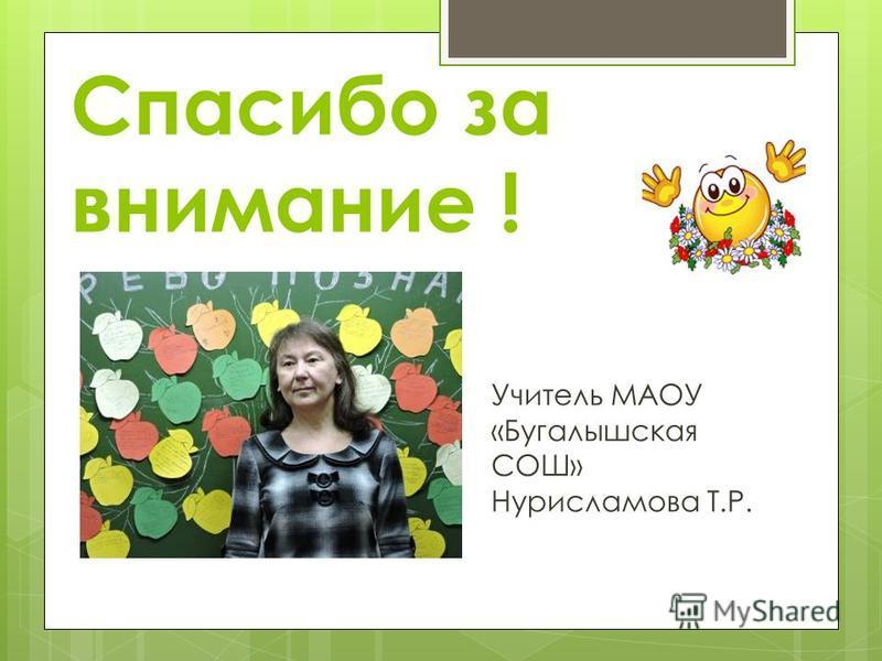 Спасибо за внимание ! Учитель МАОУ «Бугалышская СОШ» Нурисламова Т.Р.