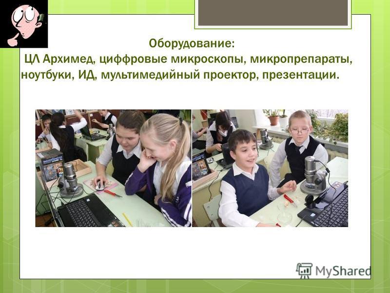 Оборудование: ЦЛ Архимед, цифровые микроскопы, микропрепараты, ноутбуки, ИД, мультимедийный проектор, презентации.