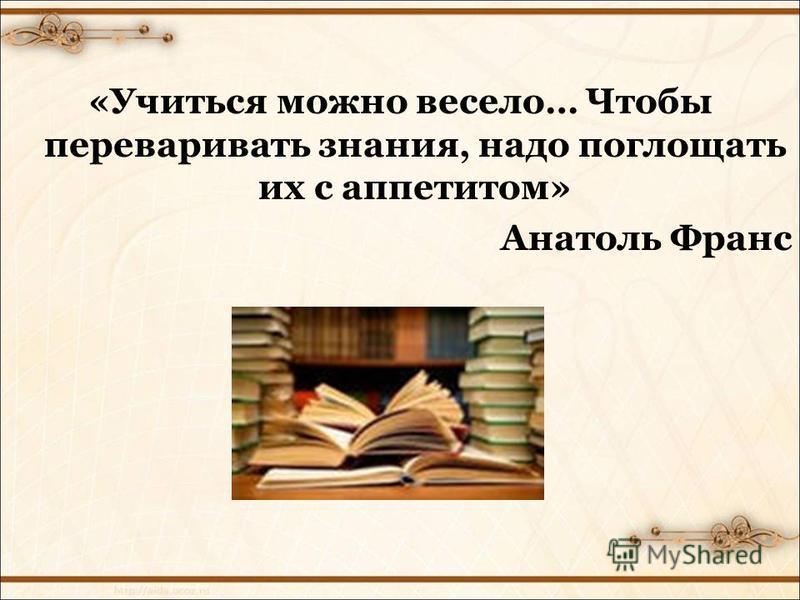 «Учиться можно весело… Чтобы переваривать знания, надо поглощать их с аппетитом» Анатоль Франс