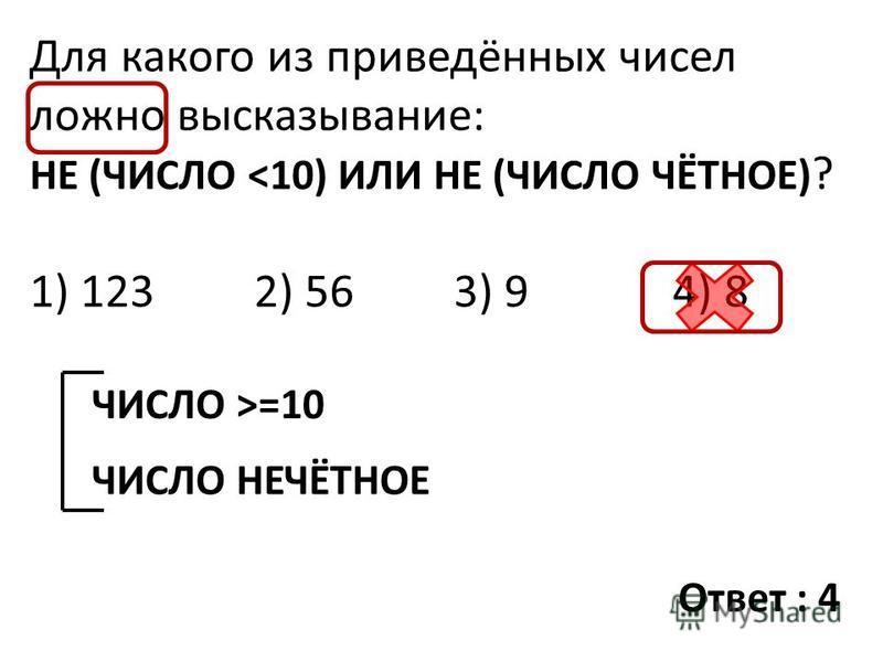 Для какого из приведённых чисел ложно высказывание: НЕ (ЧИСЛО <10) ИЛИ НЕ (ЧИСЛО ЧЁТНОЕ) ? 1) 123 2) 56 3) 9 4) 8 ЧИСЛО >=10 ЧИСЛО НЕЧЁТНОЕ Ответ : 4