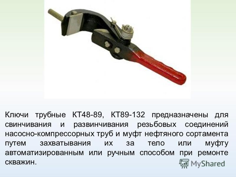 Ключи трубные КТ48-89, КТ89-132 предназначены для свинчивания и развинчивания резьбовых соединений насосно-компрессорных труб и муфт нефтяного сортамента путем захватывания их за тело или муфту автоматизированным или ручным способом при ремонте скваж