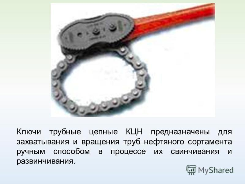 Ключи трубные цепные КЦН предназначены для захватывания и вращения труб нефтяного сортамента ручным способом в процессе их свинчивания и развинчивания.