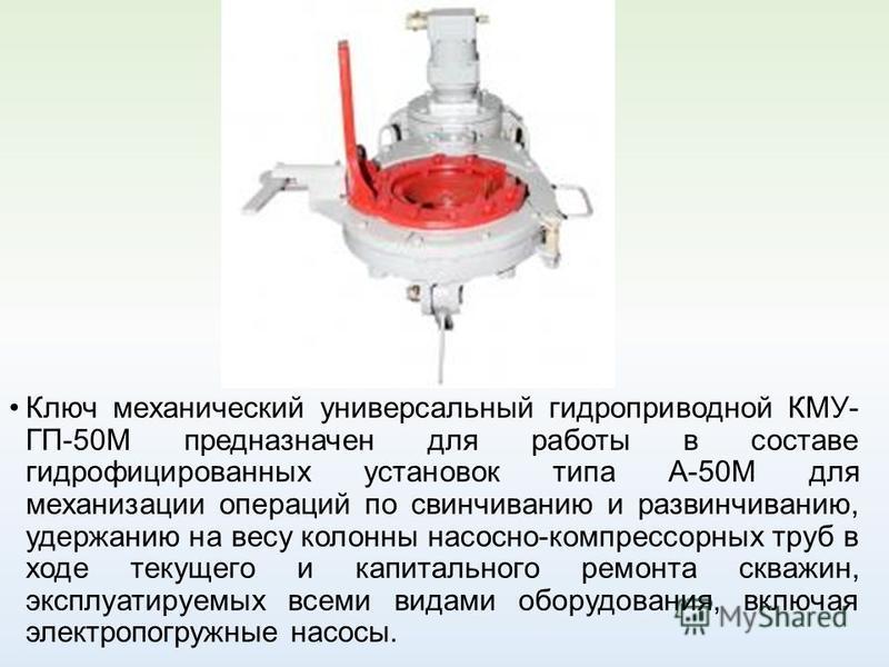 Ключ механический универсальный гидроприводной КМУ- ГП-50М предназначен для работы в составе гидрофицированных установок типа А-50М для механизации операций по свинчиванию и развинчиванию, удержанию на весу колонны насосно-компрессорных труб в ходе т