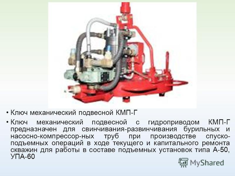 Ключ механический подвесной КМП-Г Ключ механический подвесной с гидроприводом КМП-Г предназначен для свинчивания-развинчивания бурильных и насосно-компрессор-ных труб при производстве спуско- подъемных операций в ходе текущего и капитального ремонта