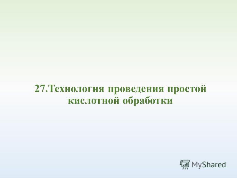 27. Технология проведения простой кислотной обработки