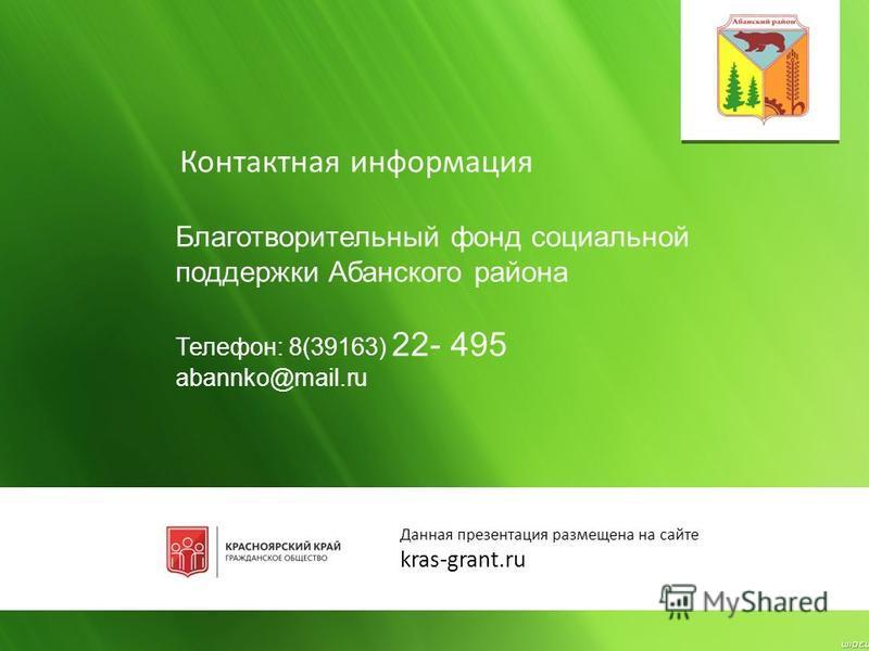 Контактная информация Благотворительный фонд социальной поддержки Абанского района Телефон: 8(39163) 22- 495 abannko@mail.ru Данная презентация размещена на сайте kras-grant.ru