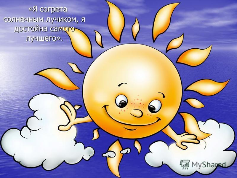 «Я согрета солнечным лучиком, я достойна самого лучшего». «Я согрета солнечным лучиком, я достойна самого лучшего».