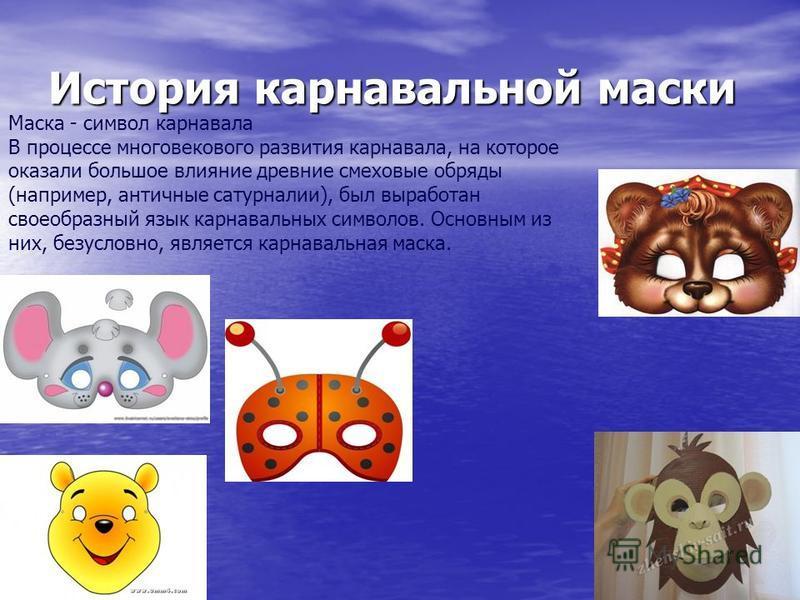 История карнавальной маски История карнавальной маски Маска - символ карнавала В процессе многовекового развития карнавала, на которое оказали большое влияние древние смеховые обряды (например, античные сатурналии), был выработан своеобразный язык ка