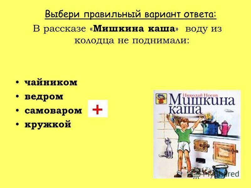 Выбери правильный вариант ответа: В рассказе « Мишкина каша » воду из колодца не поднимали: чайником ведром самоваром кружкой