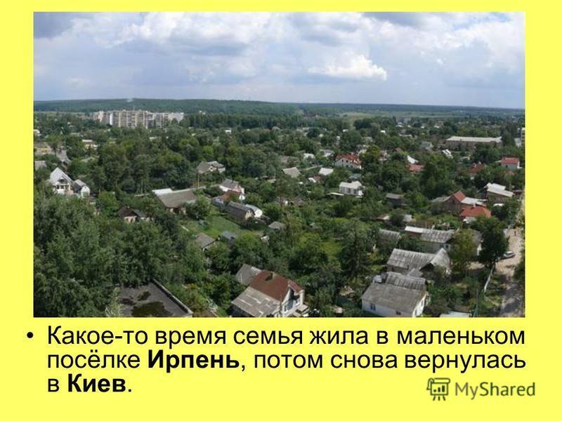Какое-то время семья жила в маленьком посёлке Ирпень, потом снова вернулась в Киев.