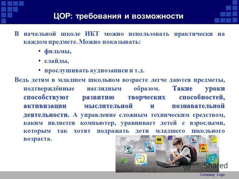 ЦОР: требования и возможности В начальной школе ИКТ можно использовать практически на каждом предмете. Можно показывать: фильмы, слайды, прослушивать аудиозаписи и т.д. Такие уроки способствуют развитию творческих способностей, активизации мыслительн