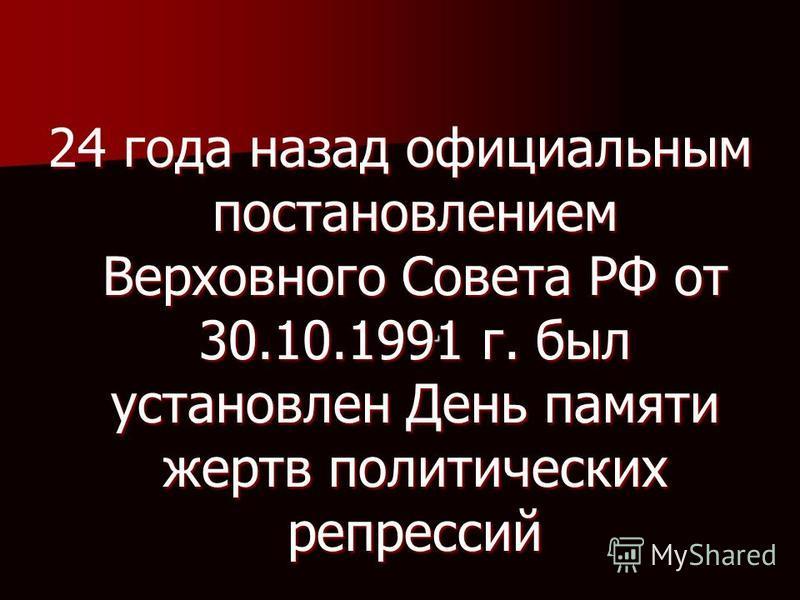 . 24 года назад официальным постановлением Верховного Совета РФ от 30.10.1991 г. был установлен День памяти жертв политических репрессий