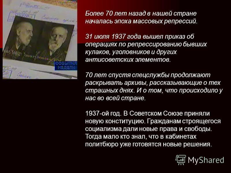 . Более 70 лет назад в нашей стране началась эпоха массовых репрессий. 31 июля 1937 года вышел приказ об операциях по репрессированию бывших кулаков, уголовников и других антисоветских элементов. 70 лет спустя спецслужбы продолжают раскрывать архивы,