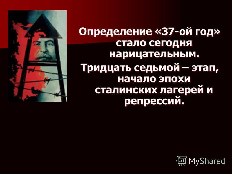 . Определение «37-ой год» стало сегодня нарицательным. Тридцать седьмой – этап, начало эпохи сталинских лагерей и репрессий.