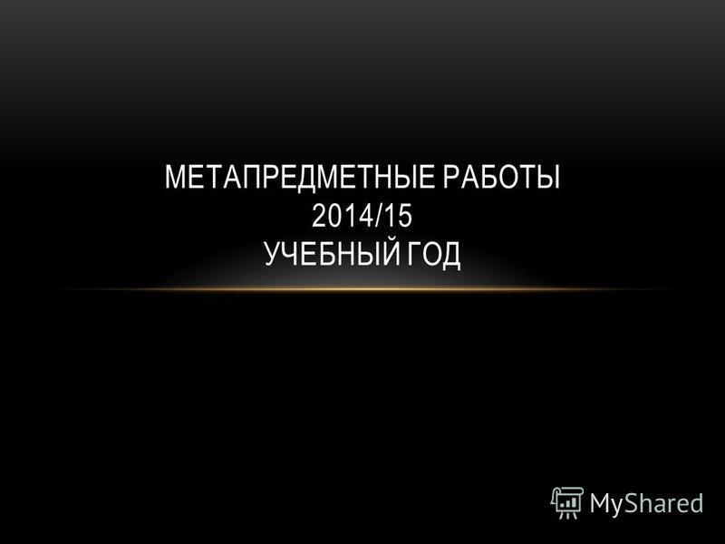 МЕТАПРЕДМЕТНЫЕ РАБОТЫ 2014/15 УЧЕБНЫЙ ГОД