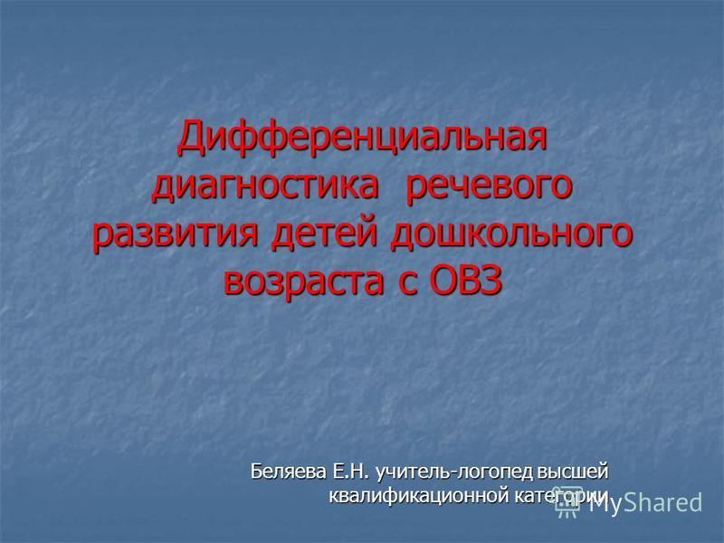 Дифференциальная диагностика речевого развития детей дошкольного возраста с ОВЗ Беляева Е.Н. учитель-логопед высшей квалификационной категории