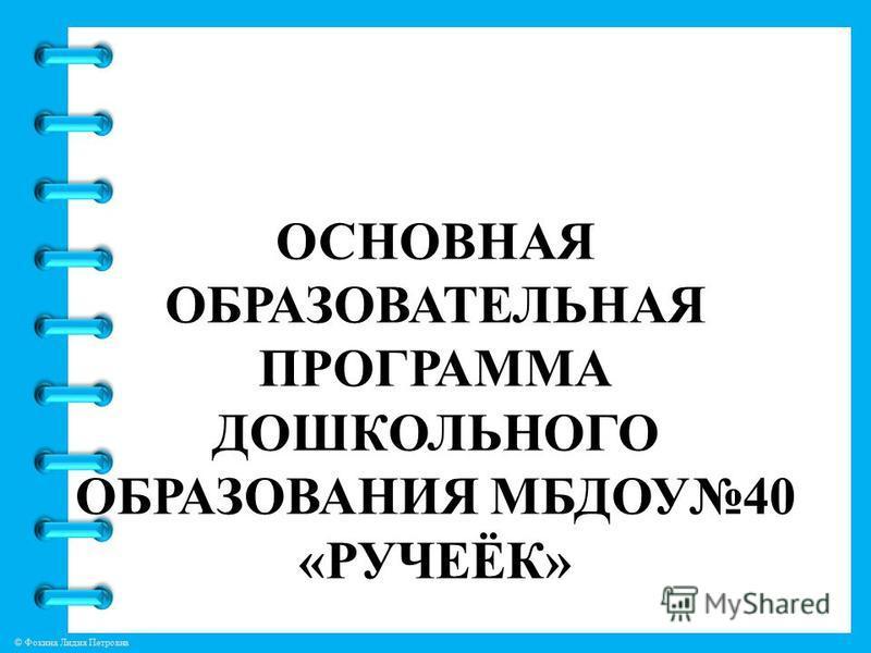 © Фокина Лидия Петровна ОСНОВНАЯ ОБРАЗОВАТЕЛЬНАЯ ПРОГРАММА ДОШКОЛЬНОГО ОБРАЗОВАНИЯ МБДОУ40 «РУЧЕЁК»