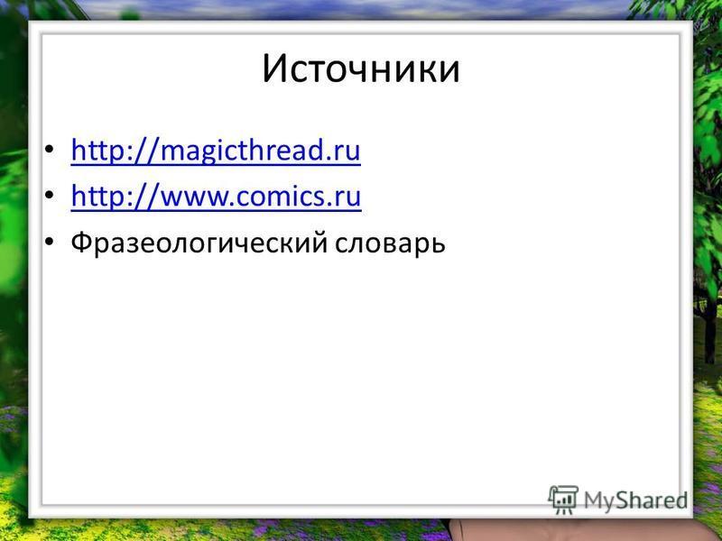 Источники http://magicthread.ru http://www.comics.ru Фразеологический словарь