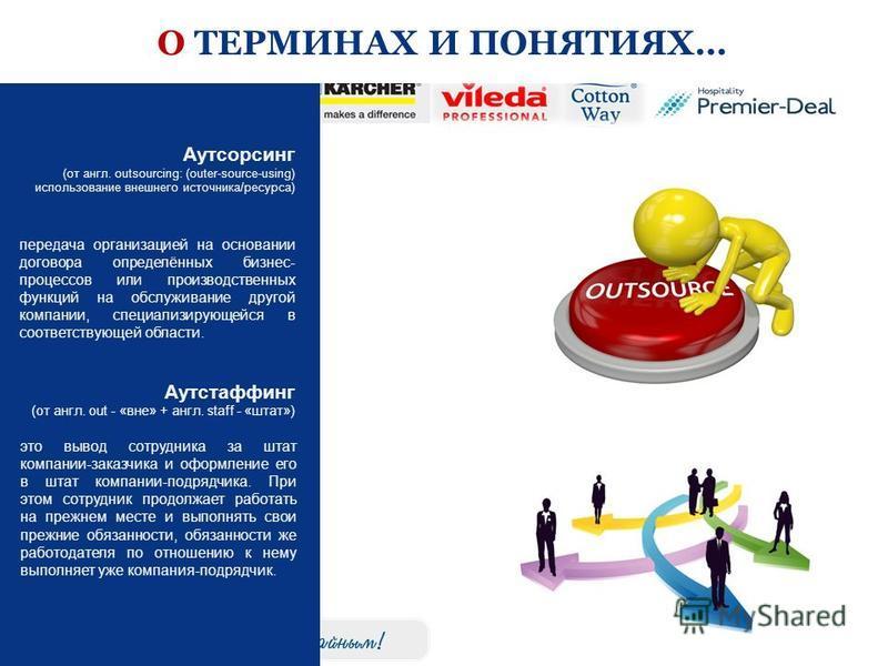 О ТЕРМИНАХ И ПОНЯТИЯХ… передача организацией на основании договора определённых бизнес- процессов или производственных функций на обслуживание другой компании, специализирующейся в соответствующей области. Аутсорсинг (от англ. outsourcing: (outer-sou