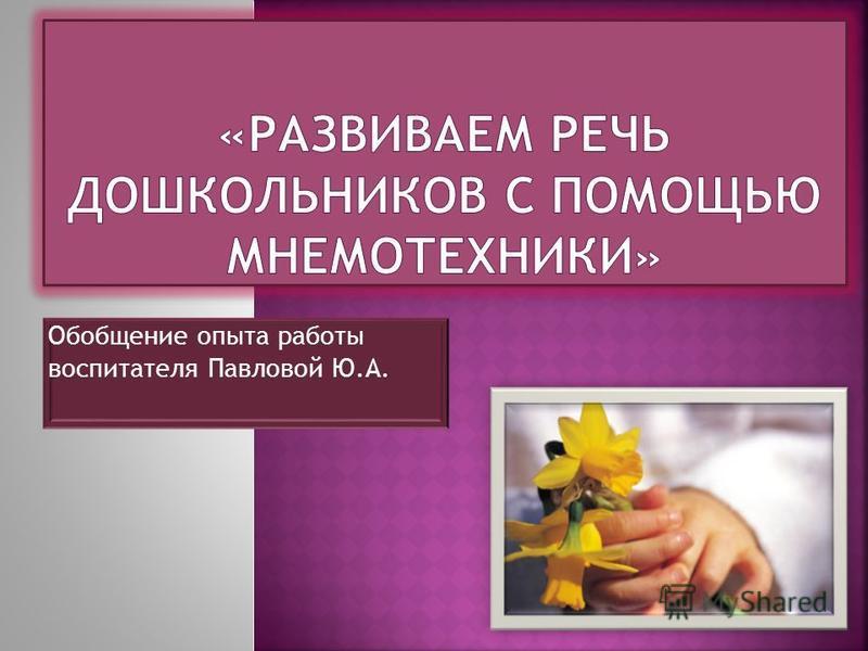 Обобщение опыта работы воспитателя Павловой Ю.А.