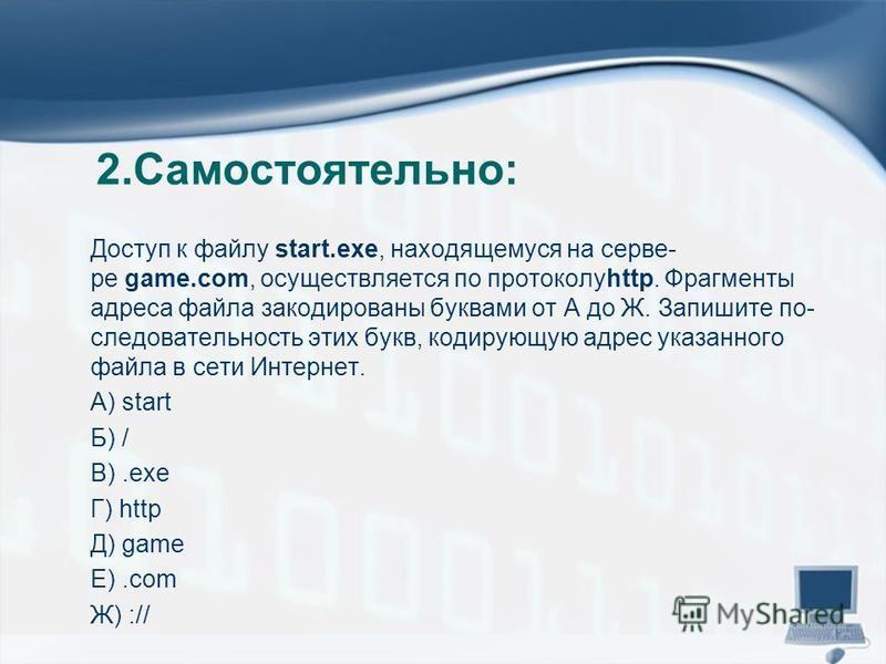2.Самостоятельно: Доступ к файлу start.exe, находящемуся на серве ре game.com, осуществляется по протоколуhttp. Фрагменты адреса файла закодированы буквами от А до Ж. Запишите по следовательность этих букв, кодиру