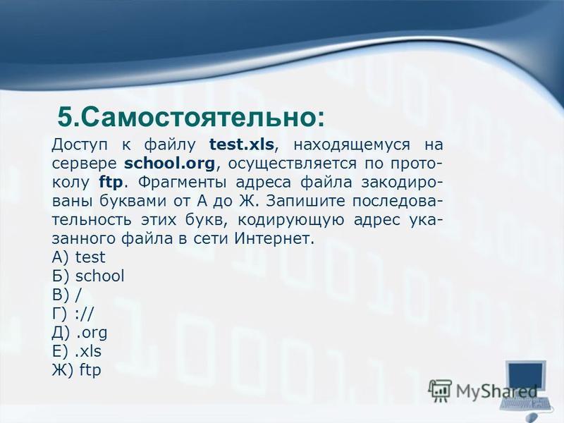 5.Самостоятельно: Доступ к файлу test.xls, находящемуся на сервере school.org, осуществляется по прото колу ftp. Фрагменты адреса файла закодиро ваны буквами от А до Ж. Запишите последова тельность этих букв, кодир