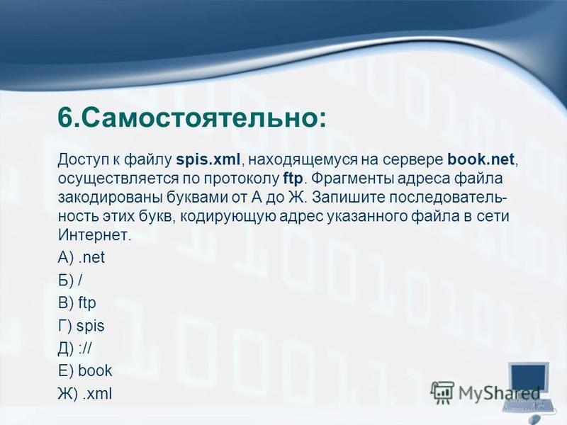 6.Самостоятельно: Доступ к файлу spis.xml, находящемуся на сервере book.net, осуществляется по протоколу ftp. Фрагменты адреса файла закодированы буквами от А до Ж. Запишите последователь ность этих букв, кодирую