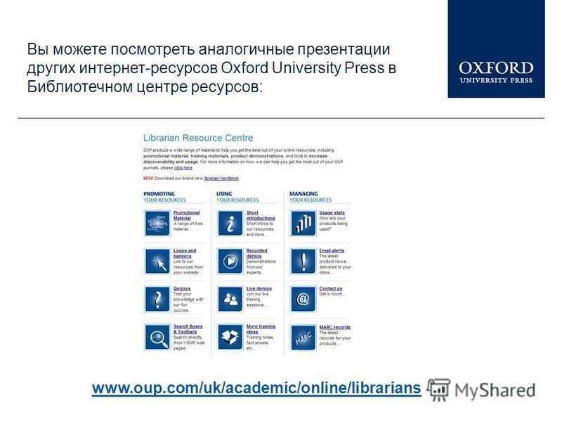 Вы можете посмотреть аналогичные презентации других интернет-ресурсов Oxford University Press в Библиотечном центре ресурсов: www.oup.com/uk/academic/online/librarians