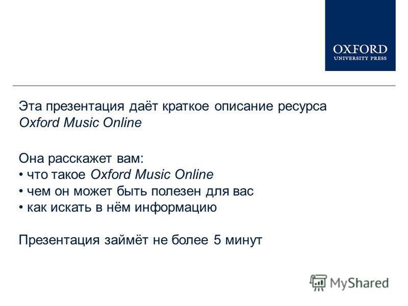Эта презентация даёт краткое описание ресурса Oxford Music Online Она расскажет вам: что такое Oxford Music Online чем он может быть полезен для вас как искать в нём информацию Презентация займёт не более 5 минут