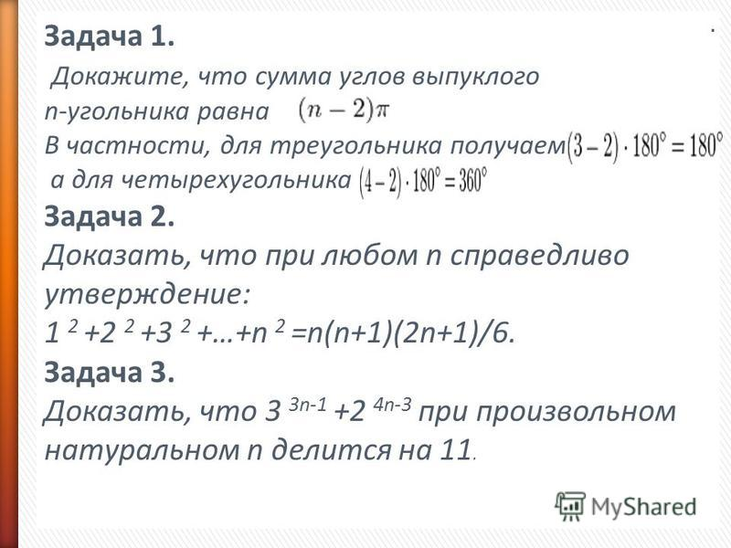 Задача 1. Докажите, что сумма углов выпуклого n-угольника равна В частности, для треугольника получаем а для четырехугольника Задача 2. Доказать, что при любом n справедливо утверждение: 1 2 +2 2 +3 2 +…+n 2 =n(n+1)(2n+1)/6. Задача 3. Доказать, что 3