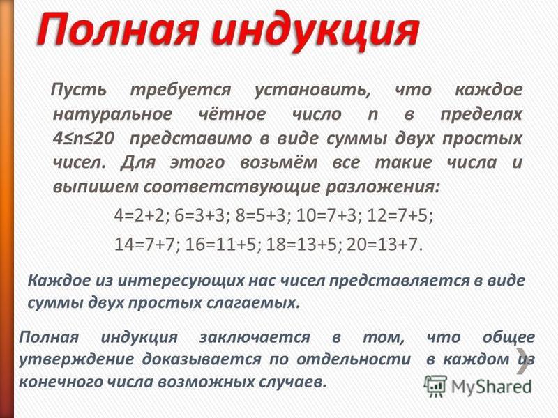 Пусть требуется установить, что каждое натуральное чётное число n в пределах 4n20 представимо в виде суммы двух простых чисел. Для этого возьмём все такие числа и выпишем соответствующие разложения: 4=2+2; 6=3+3; 8=5+3; 10=7+3; 12=7+5; 14=7+7; 16=11+