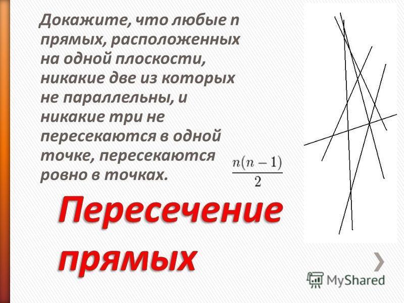 Докажите, что любые n прямых, расположенных на одной плоскости, никакие две из которых не параллельны, и никакие три не пересекаются в одной точке, пересекаются ровно в точках.