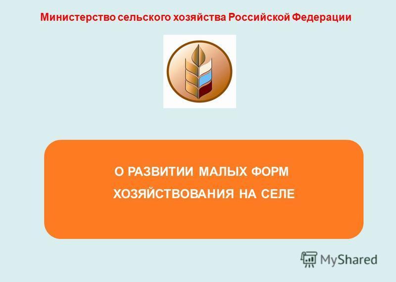 О РАЗВИТИИ МАЛЫХ ФОРМ ХОЗЯЙСТВОВАНИЯ НА СЕЛЕ Министерство сельского хозяйства Российской Федерации