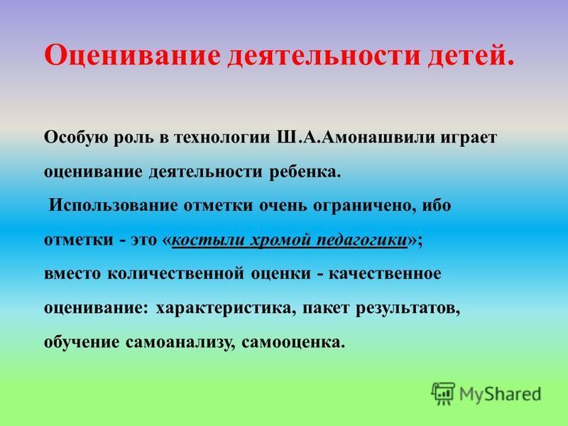 Оценивание деятельности детей. Особую роль в технологии Ш.А.Амонашвили играет оценивание деятельности ребенка. Использование отметки очень ограничено, ибо отметки - это «костыли хромой педагогики»; вместо количественной оценки - качественное оцениван