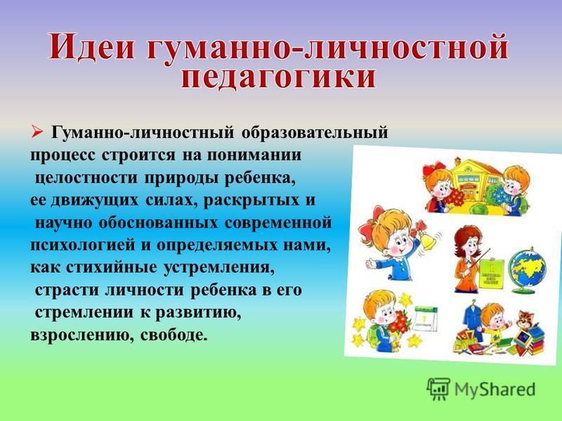 Гуманно-личностный образовательный процесс строится на понимании целостности природы ребенка, ее движущих силах, раскрытых и научно обоснованных современной психологией и определяемых нами, как стихийные устремления, страсти личности ребенка в его ст