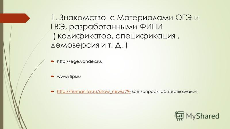 1. Знакомство с Материалами ОГЭ и ГВЭ, разработанными ФИПИ ( кодификатор, спецификация, демоверсия и т. Д. ) http://ege.yandex.ru. www/fipi.ru http://humanitar.ru/show_news/79- все вопросы обществознания, http://humanitar.ru/show_news/79-