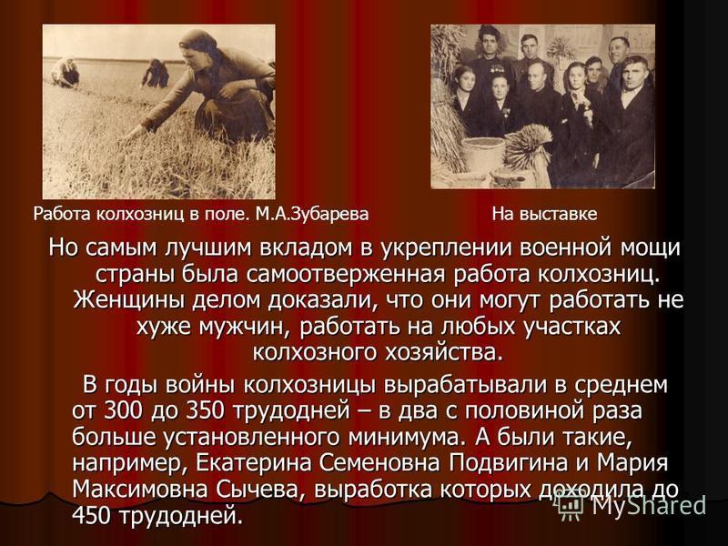 Но самым лучшим вкладом в укреплении военной мощи страны была самоотверженная работа колхозниц. Женщины делом доказали, что они могут работать не хуже мужчин, работать на любых участках колхозного хозяйства. В годы войны колхозницы вырабатывали в сре