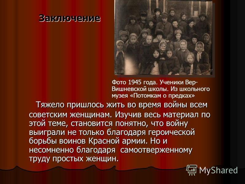 Заключение Тяжело пришлось жить во время войны всем советским женщинам. Изучив весь материал по этой теме, становится понятно, что войну выиграли не только благодаря героической борьбы воинов Красной армии. Но и несомненно благодаря самоотверженному