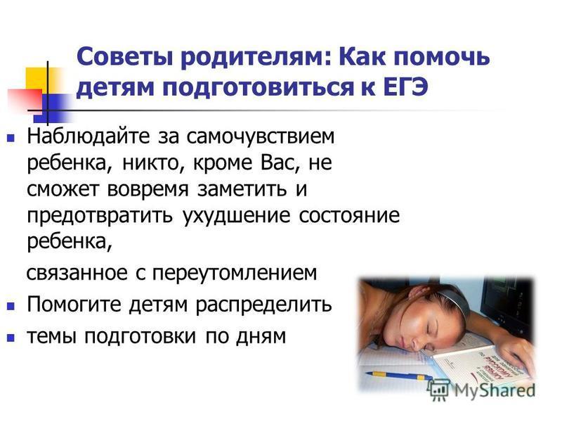 Наблюдайте за самочувствием ребенка, никто, кроме Вас, не сможет вовремя заметить и предотвратить ухудшение состояние ребенка, связанное с переутомлением Помогите детям распределить темы подготовки по дням