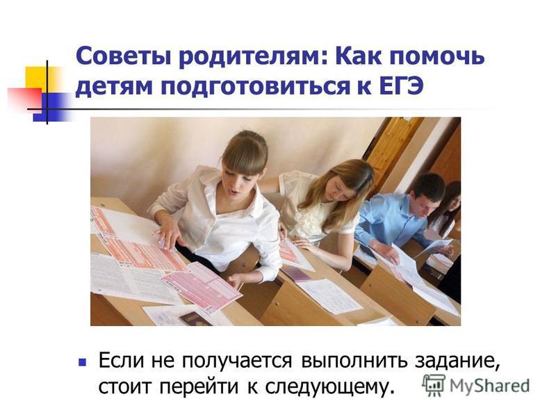 Если не получается выполнить задание, стоит перейти к следующему. Советы родителям: Как помочь детям подготовиться к ЕГЭ