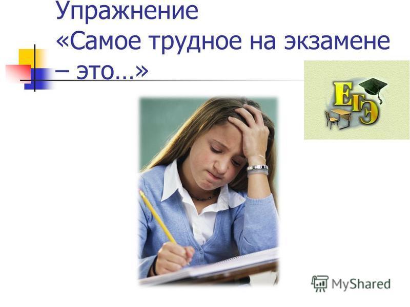 Упражнение «Самое трудное на экзамене – это…»