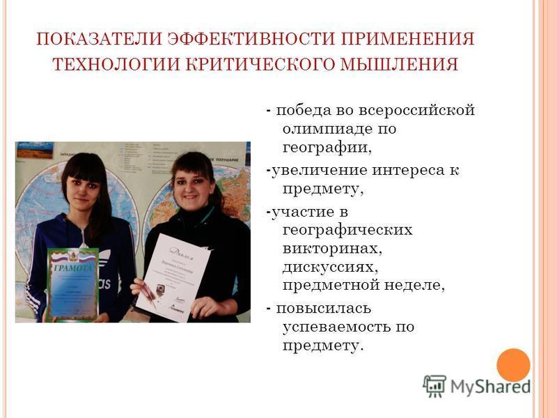 ПОКАЗАТЕЛИ ЭФФЕКТИВНОСТИ ПРИМЕНЕНИЯ ТЕХНОЛОГИИ КРИТИЧЕСКОГО МЫШЛЕНИЯ - победа во всероссийской олимпиаде по географии, -увеличение интереса к предмету, -участие в географических викторинах, дискуссиях, предметной неделе, - повысилась успеваемость по