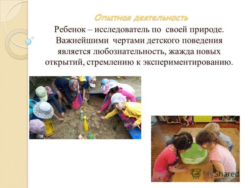 Опытная деятельность Ребенок – исследователь по своей природе. Важнейшими чертами детского поведения является любознательность, жажда новых открытий, стремлению к экспериментированию.