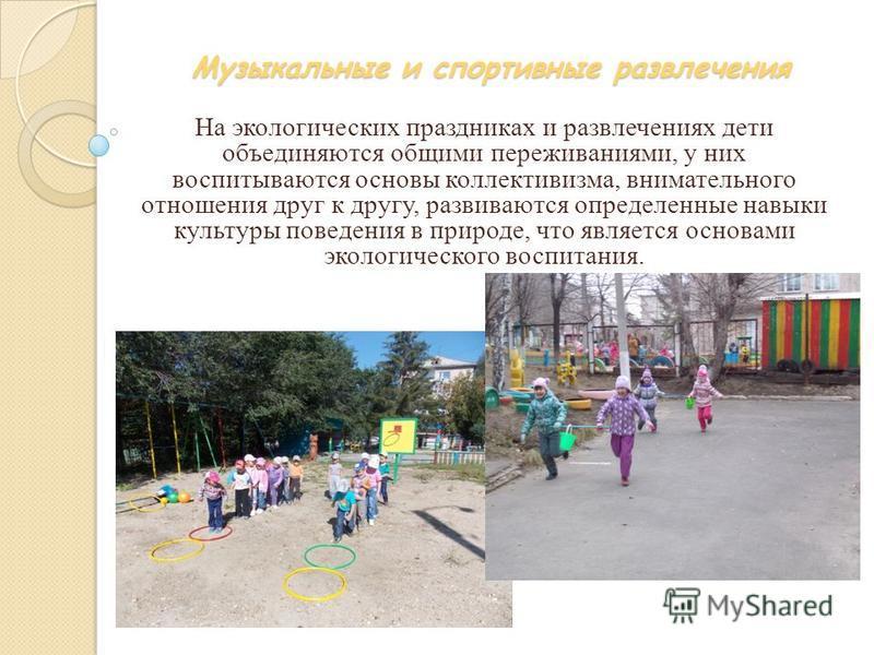 Музыкальные и спортивные развлечения На экологических праздниках и развлечениях дети объединяются общими переживаниями, у них воспитываются основы коллективизма, внимательного отношения друг к другу, развиваются определенные навыки культуры поведения