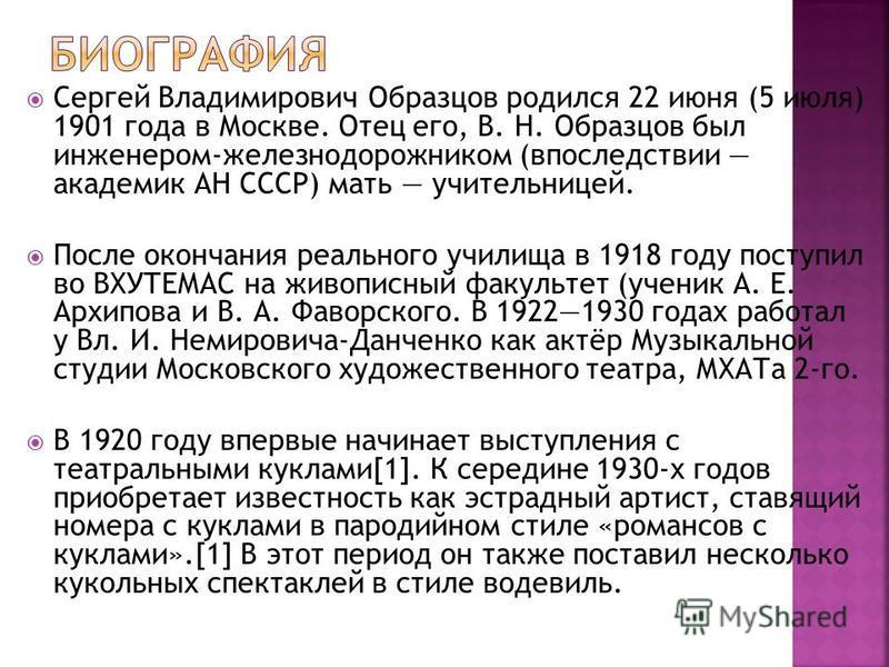 Сергей Владимирович Образцов родился 22 июня (5 июля) 1901 года в Москве. Отец его, В. Н. Образцов был инженером-железнодорожником (впоследствии академик АН СССР) мать учительницей. После окончания реального училища в 1918 году поступил во ВХУТЕМАС н