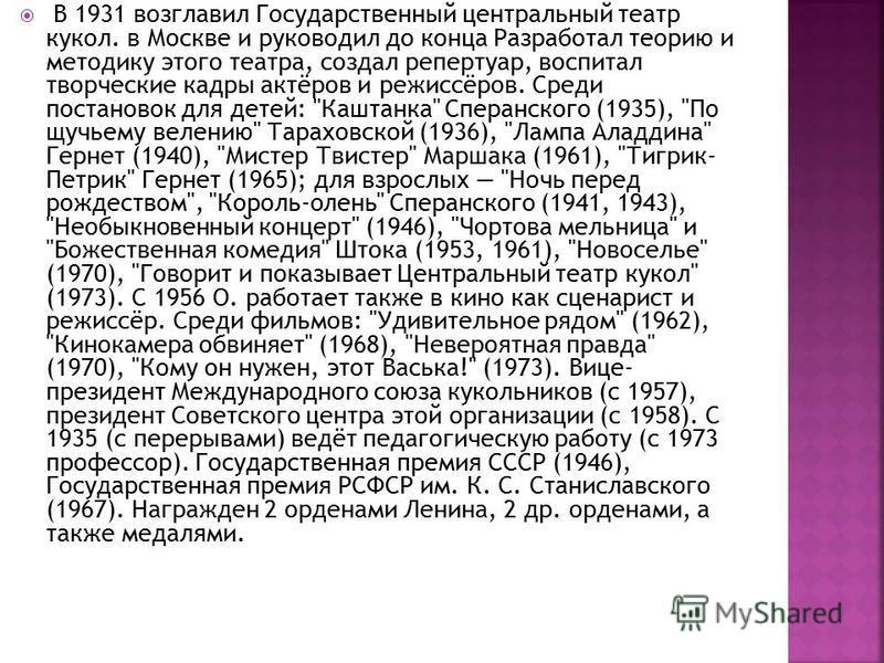 В 1931 возглавил Государственный центральный театр кукол. в Москве и руководил до конца Разработал теорию и методику этого театра, создал репертуар, воспитал творческие кадры актёров и режиссёров. Среди постановок для детей: