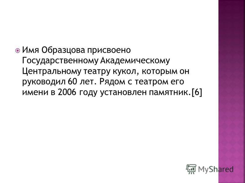 Имя Образцова присвоено Государственному Академическому Центральному театру кукол, которым он руководил 60 лет. Рядом с театром его имени в 2006 году установлен памятник.[6]