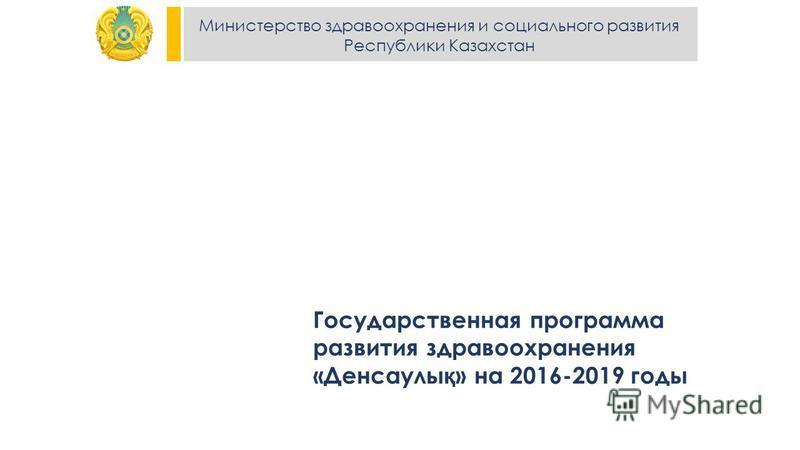 Министерство здравоохранения и социального развития Республики Казахстан Государственная программа развития здравоохранения «Денсаулы қ » на 2016-2019 годы